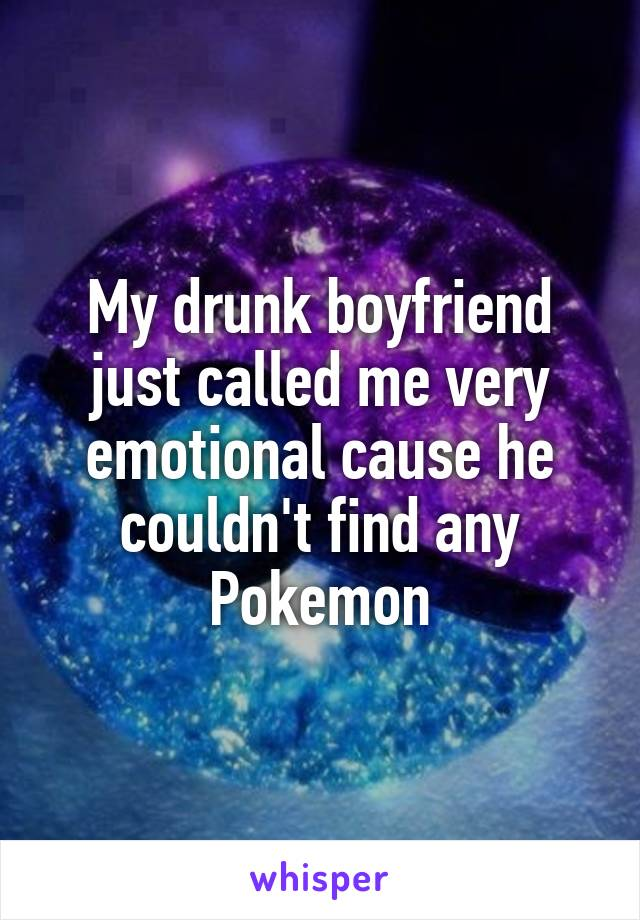 My drunk boyfriend just called me very emotional cause he couldn't find any Pokemon