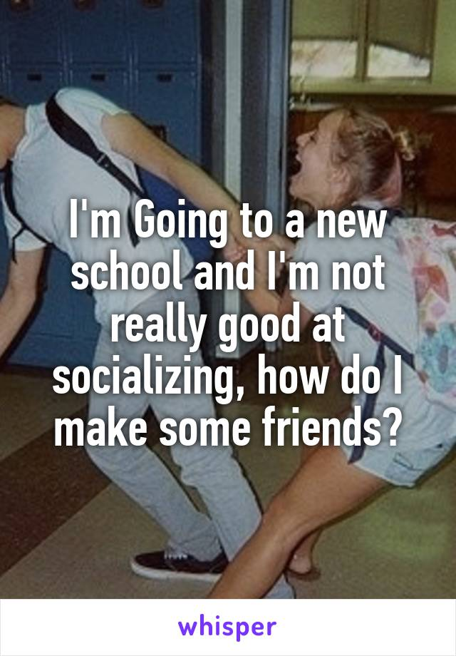 I'm Going to a new school and I'm not really good at socializing, how do I make some friends?