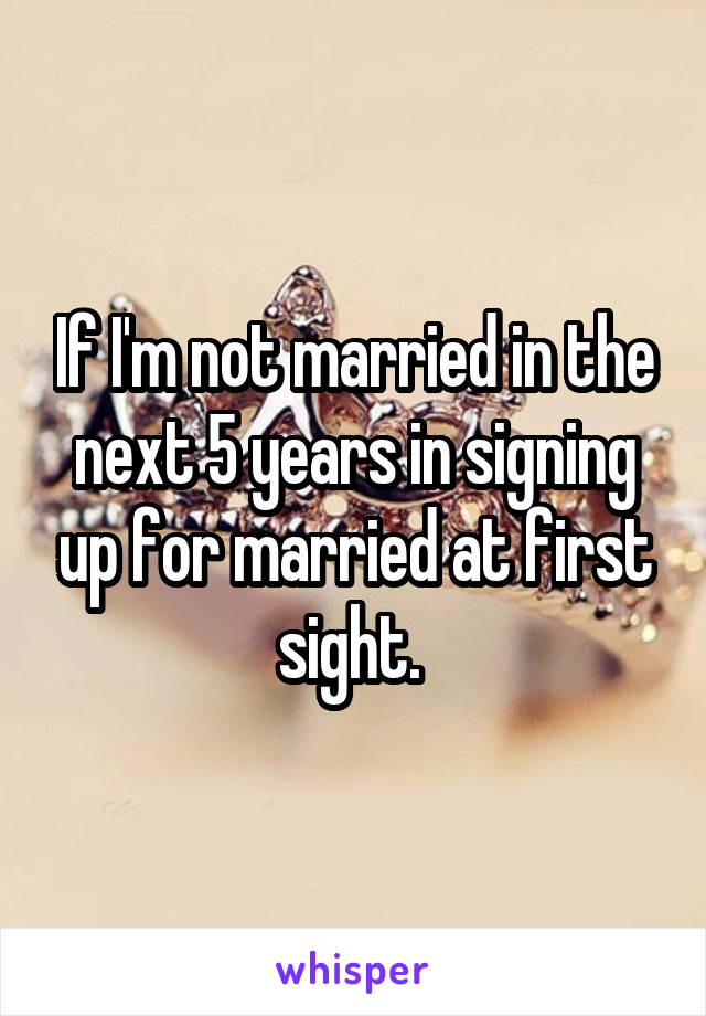 If I'm not married in the next 5 years in signing up for married at first sight.