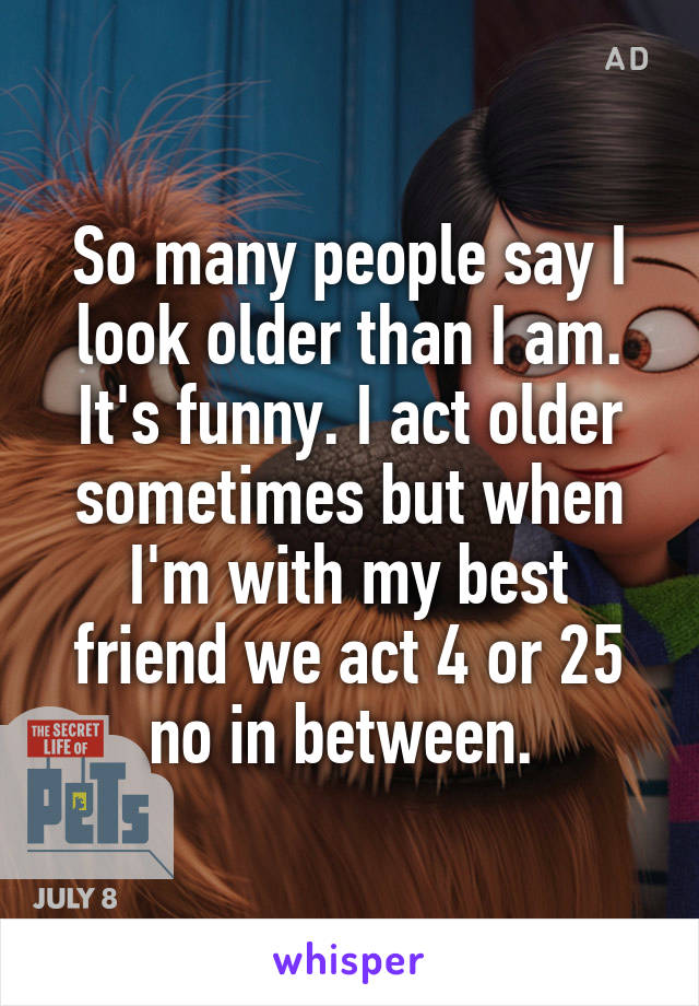 So many people say I look older than I am. It's funny. I act older sometimes but when I'm with my best friend we act 4 or 25 no in between.