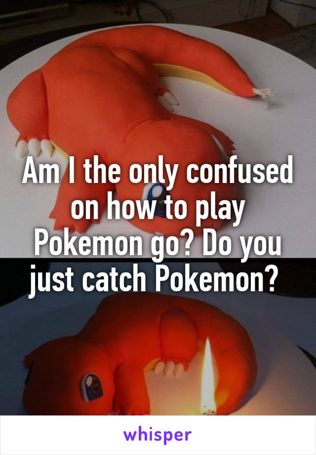 Am I the only confused on how to play Pokemon go? Do you just catch Pokemon?
