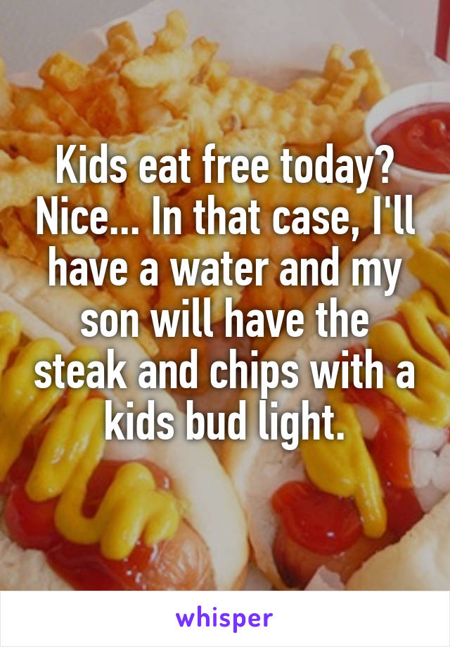 Kids eat free today? Nice... In that case, I'll have a water and my son will have the steak and chips with a kids bud light.