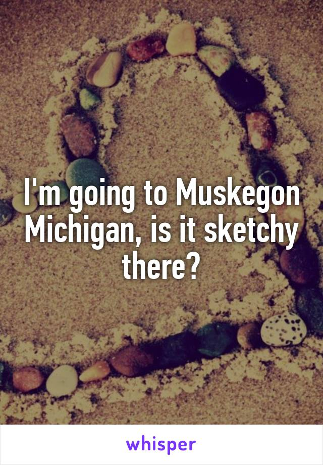 I'm going to Muskegon Michigan, is it sketchy there?