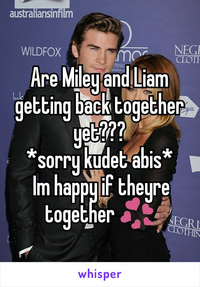 Are Miley and Liam getting back together yet??? *sorry kudet abis*  Im happy if theyre together 💞