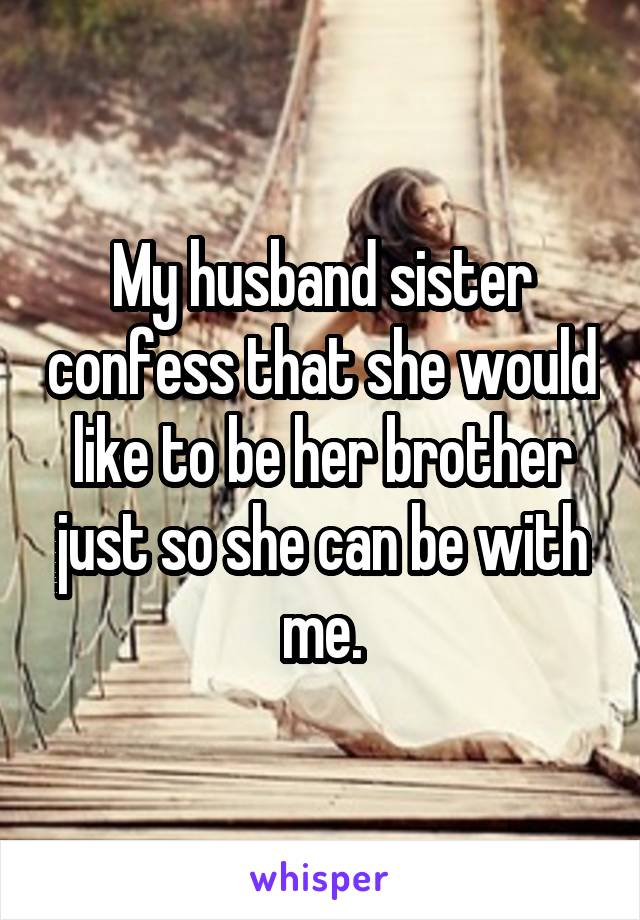 My husband sister confess that she would like to be her brother just so she can be with me.