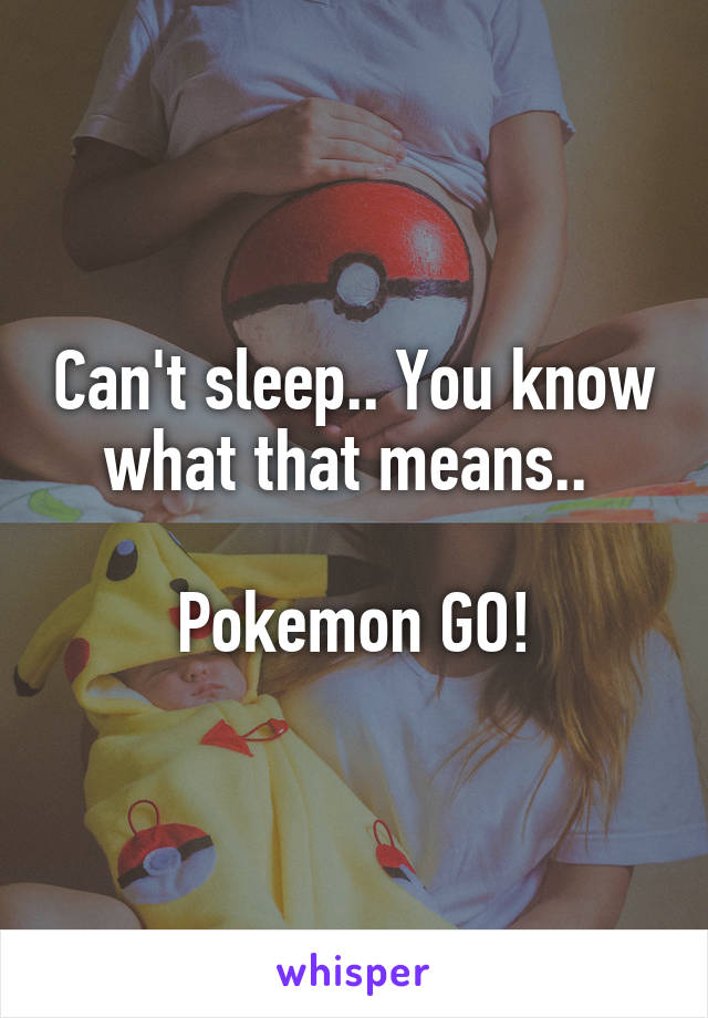 Can't sleep.. You know what that means..   Pokemon GO!