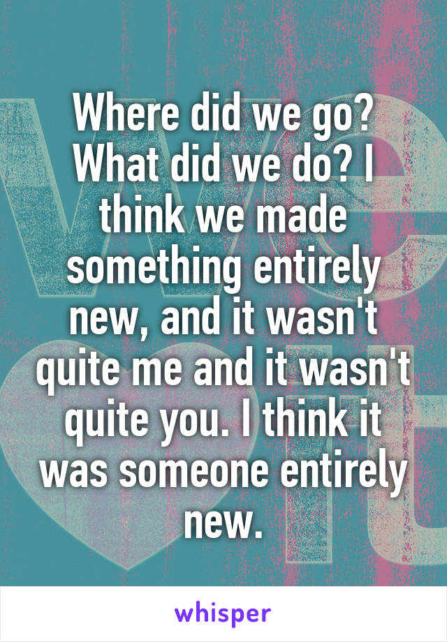 Where did we go? What did we do? I think we made something entirely new, and it wasn't quite me and it wasn't quite you. I think it was someone entirely new.