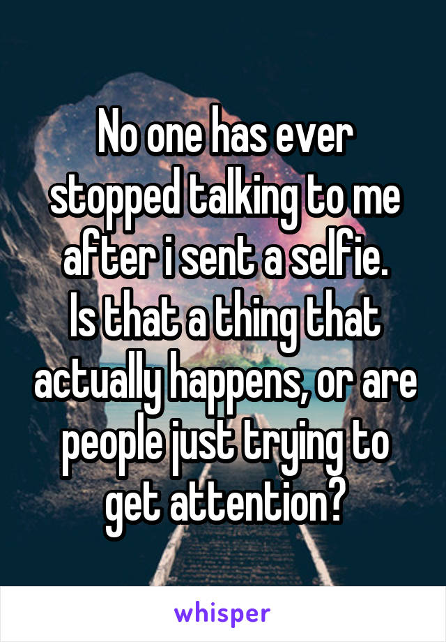 No one has ever stopped talking to me after i sent a selfie. Is that a thing that actually happens, or are people just trying to get attention?