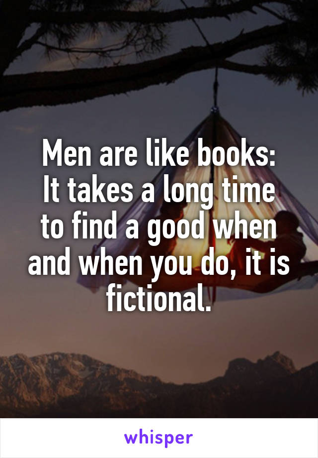 Men are like books: It takes a long time to find a good when and when you do, it is fictional.