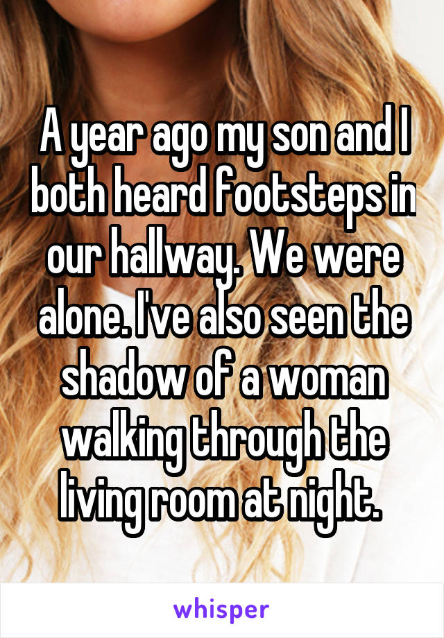 A year ago my son and I both heard footsteps in our hallway. We were alone. I've also seen the shadow of a woman walking through the living room at night.
