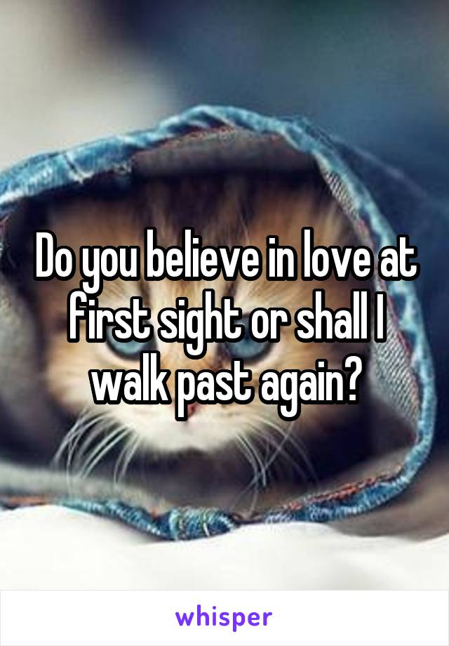 Do you believe in love at first sight or shall I walk past again?