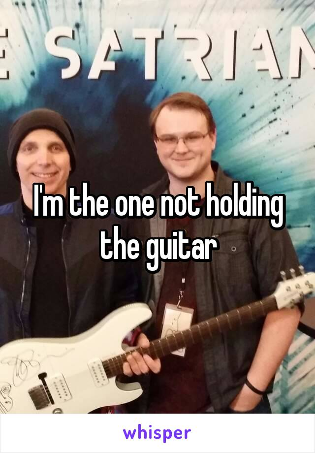 I'm the one not holding the guitar