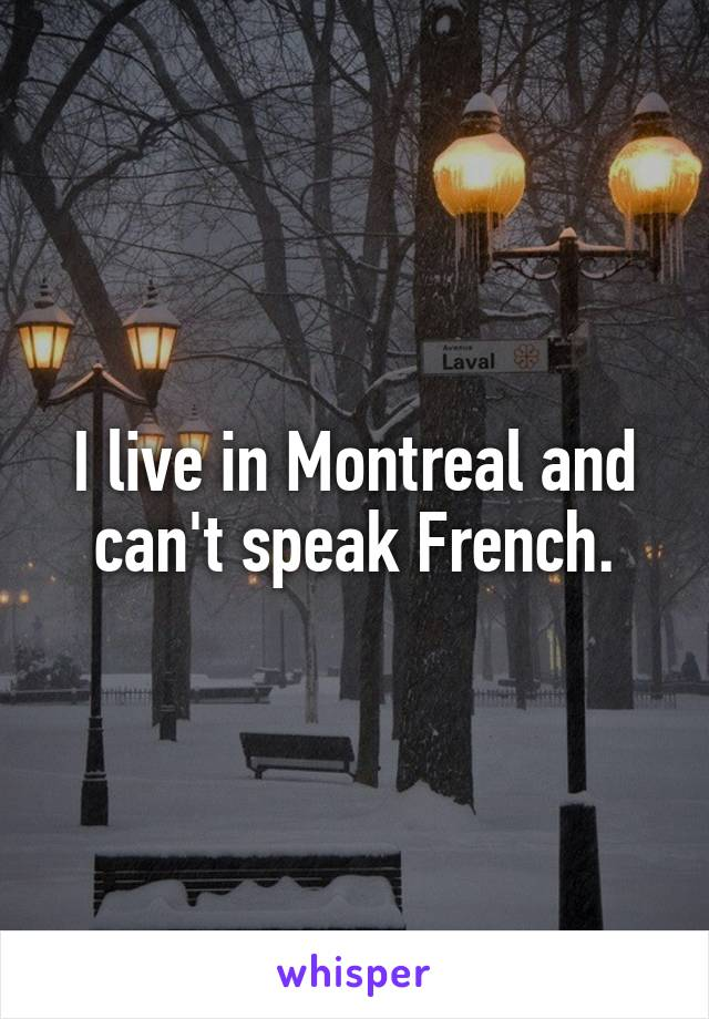 I live in Montreal and can't speak French.