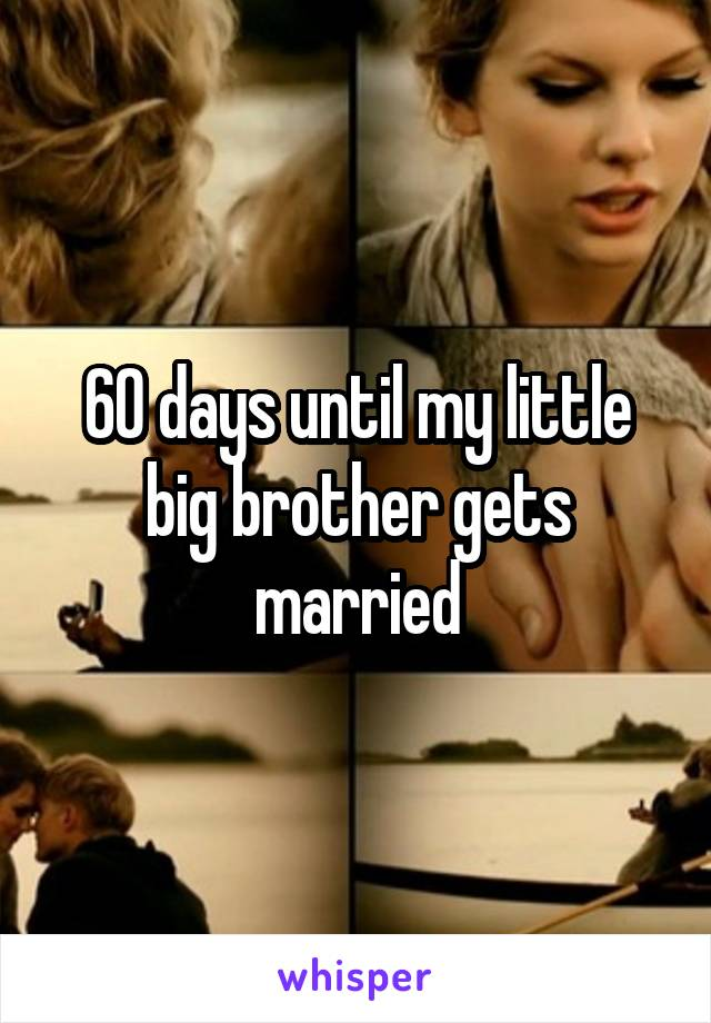60 days until my little big brother gets married