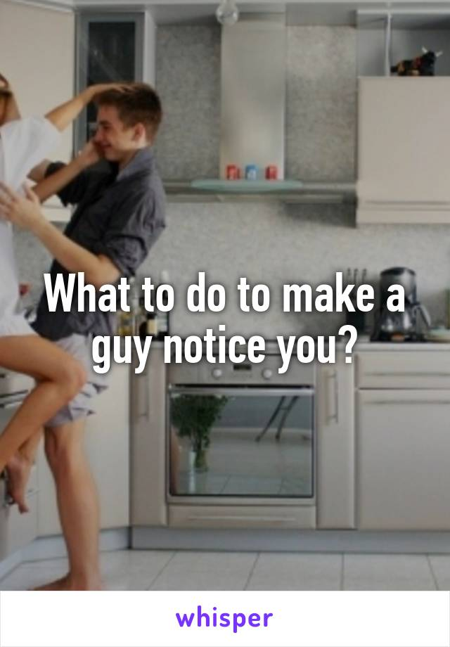 What to do to make a guy notice you?