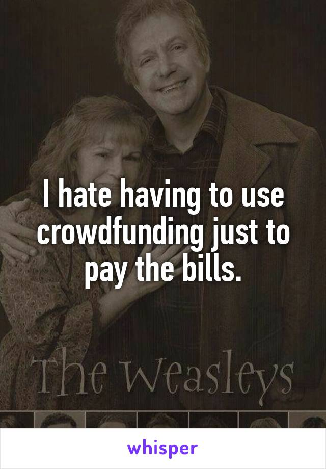 I hate having to use crowdfunding just to pay the bills.
