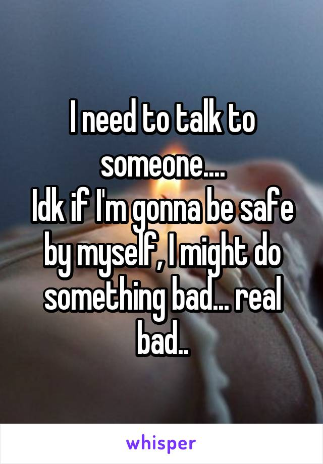 I need to talk to someone.... Idk if I'm gonna be safe by myself, I might do something bad... real bad..