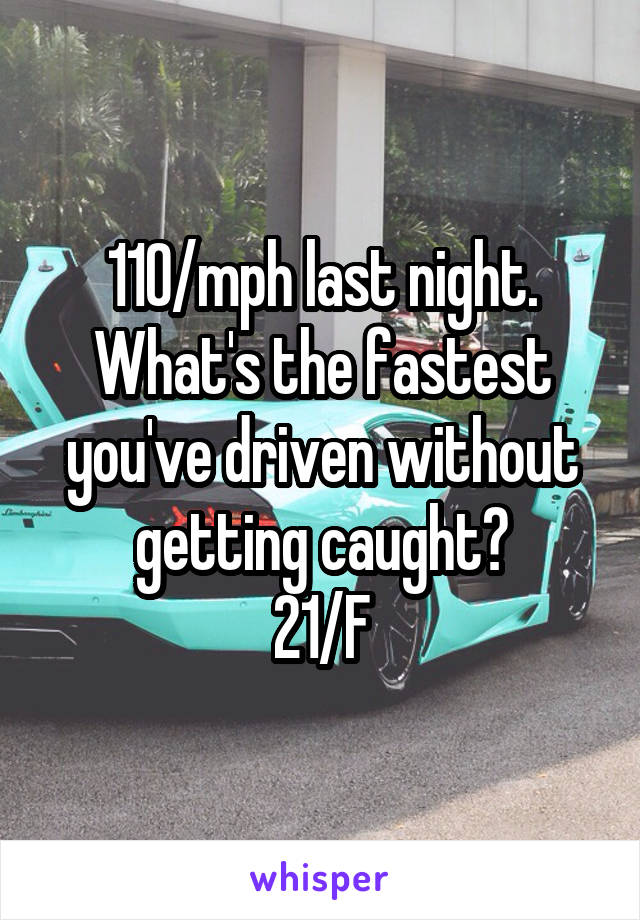 110/mph last night. What's the fastest you've driven without getting caught? 21/F
