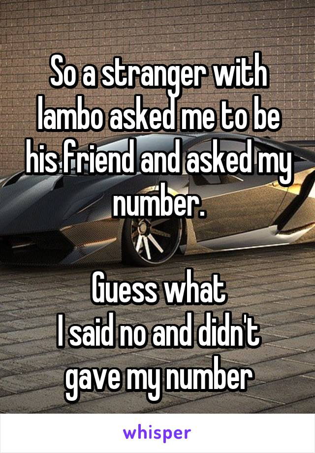 So a stranger with lambo asked me to be his friend and asked my number.  Guess what I said no and didn't gave my number