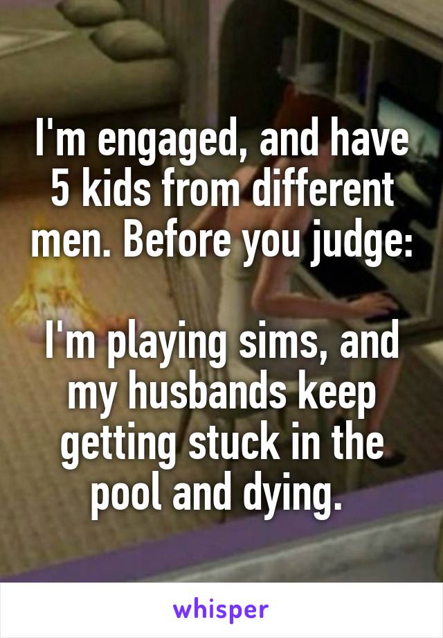 I'm engaged, and have 5 kids from different men. Before you judge:  I'm playing sims, and my husbands keep getting stuck in the pool and dying.