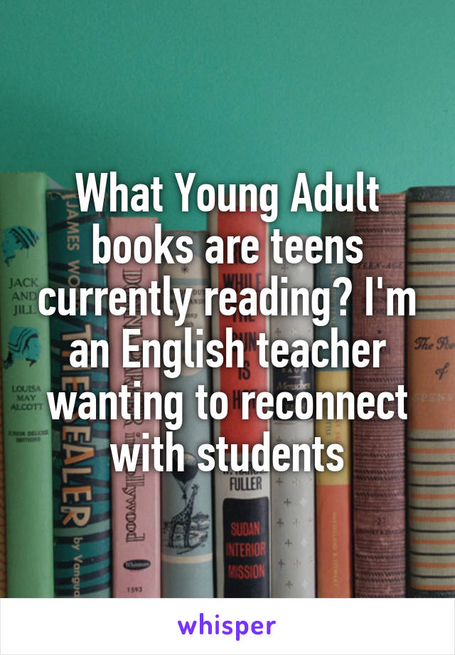 What Young Adult books are teens currently reading? I'm an English teacher wanting to reconnect with students