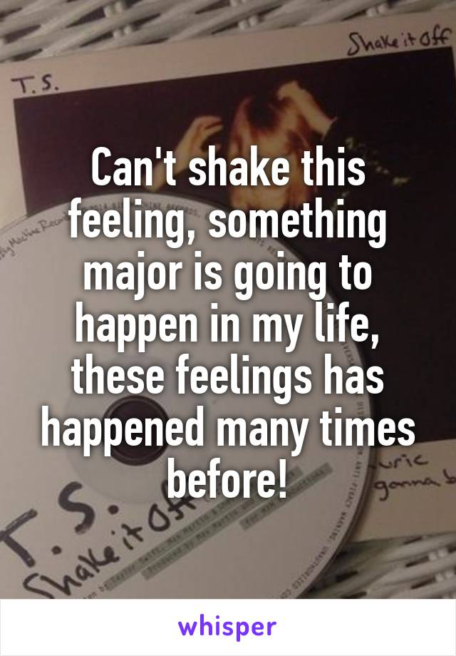Can't shake this feeling, something major is going to happen in my life, these feelings has happened many times before!