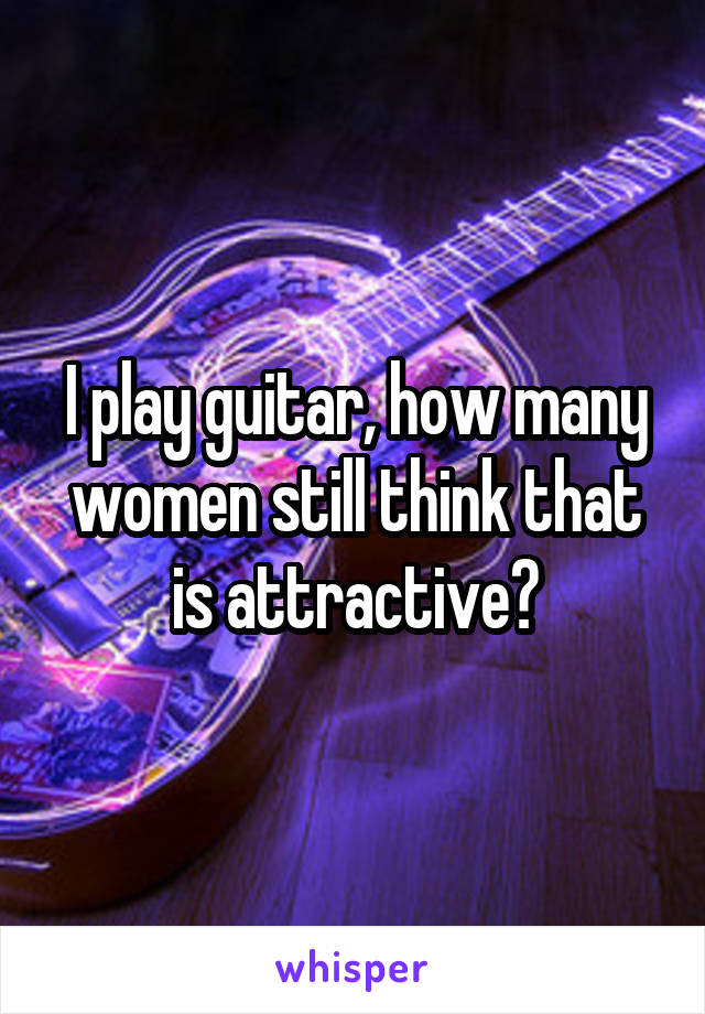 I play guitar, how many women still think that is attractive?