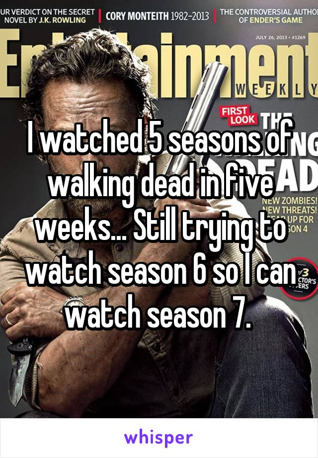 I watched 5 seasons of walking dead in five weeks... Still trying to watch season 6 so I can watch season 7.
