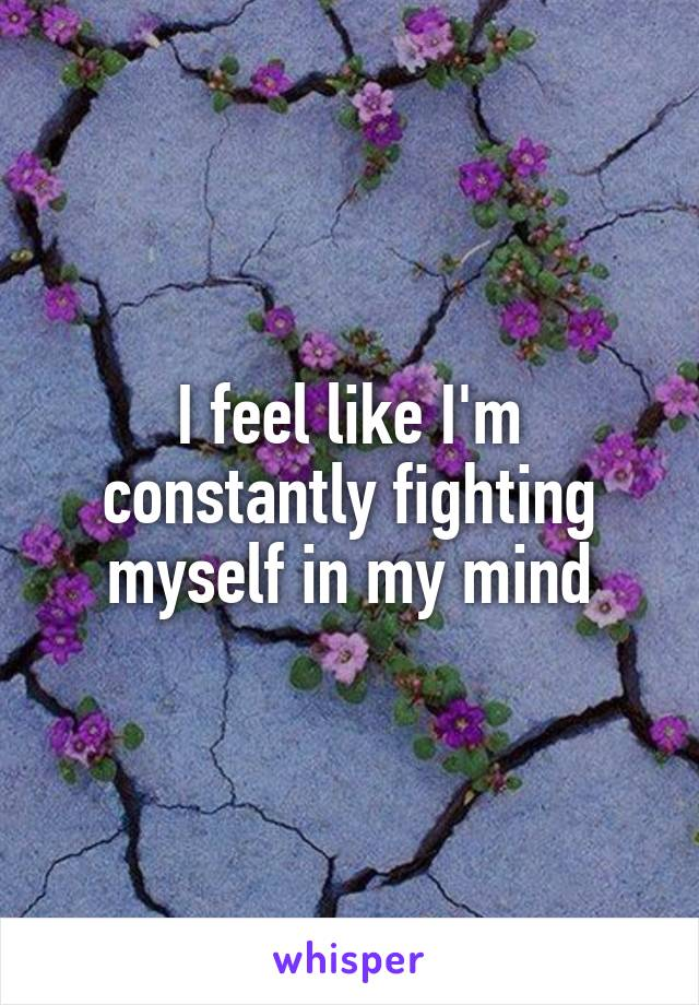 I feel like I'm constantly fighting myself in my mind