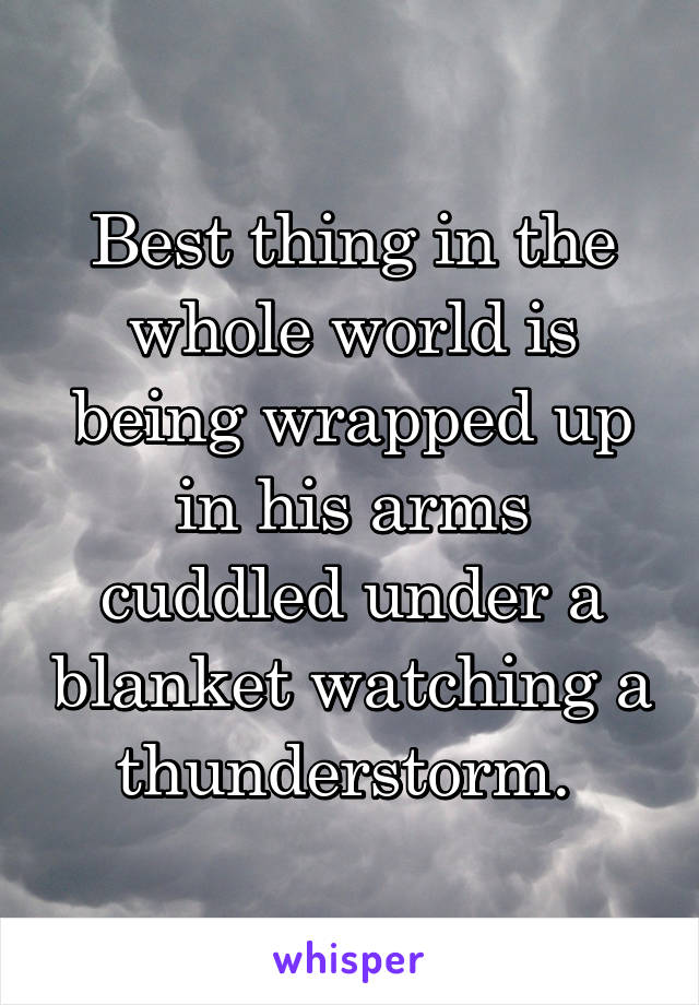Best thing in the whole world is being wrapped up in his arms cuddled under a blanket watching a thunderstorm.