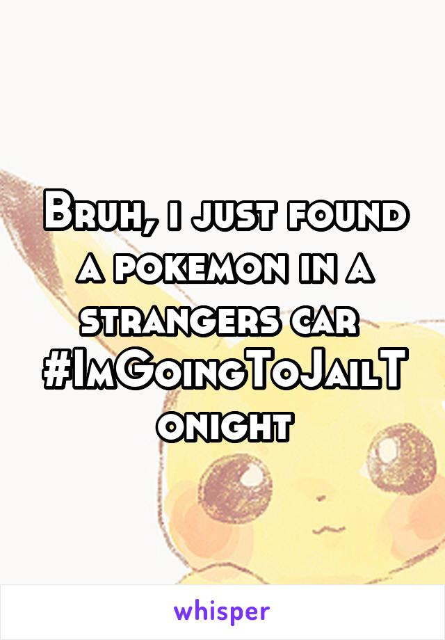 Bruh, i just found a pokemon in a strangers car  #ImGoingToJailTonight