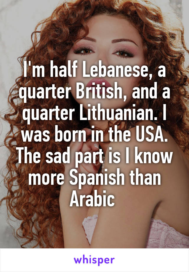 I'm half Lebanese, a quarter British, and a quarter Lithuanian. I was born in the USA. The sad part is I know more Spanish than Arabic