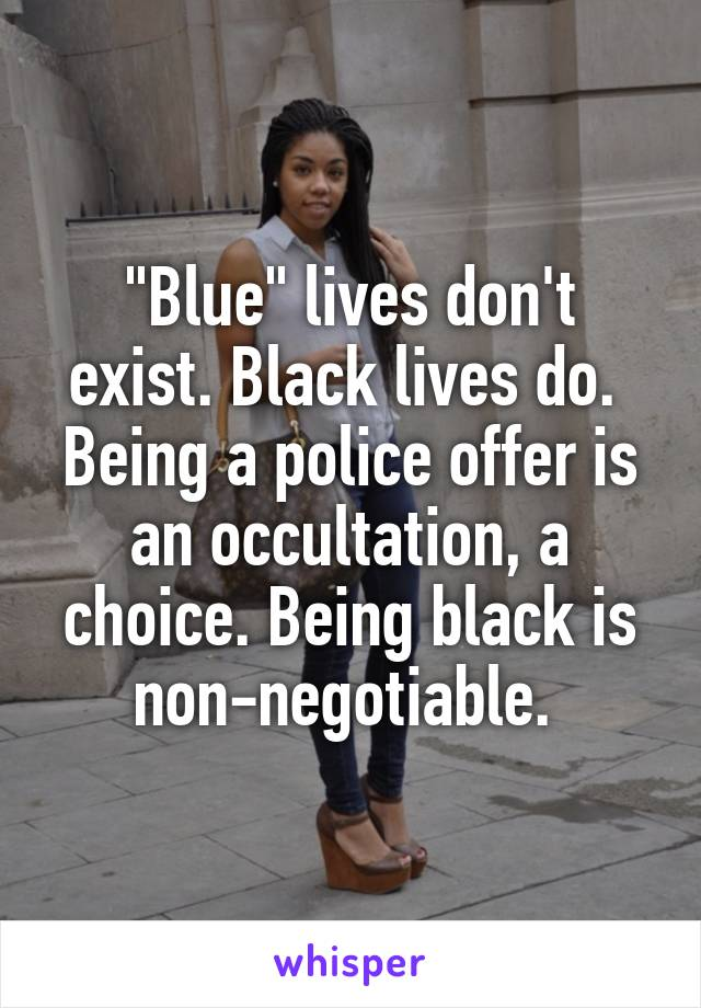 """""""Blue"""" lives don't exist. Black lives do.  Being a police offer is an occultation, a choice. Being black is non-negotiable."""