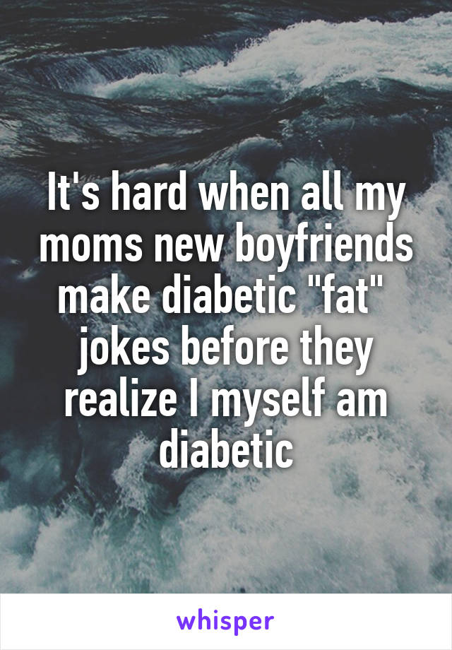 "It's hard when all my moms new boyfriends make diabetic ""fat""  jokes before they realize I myself am diabetic"