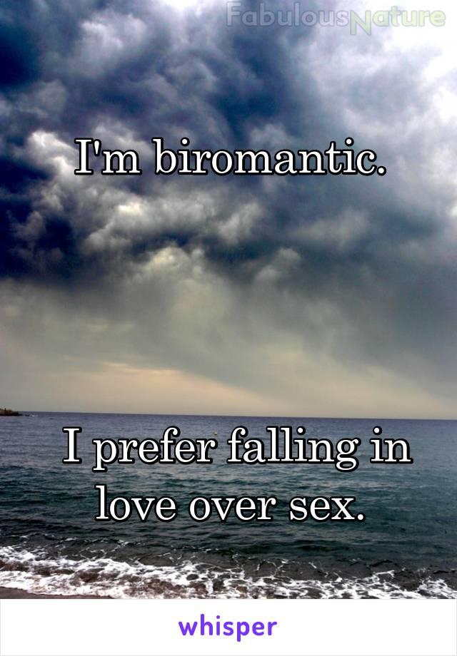 I'm biromantic.      I prefer falling in love over sex.