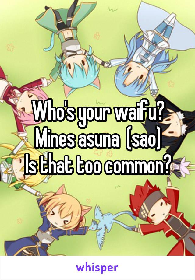 Who's your waifu? Mines asuna  (sao) Is that too common?