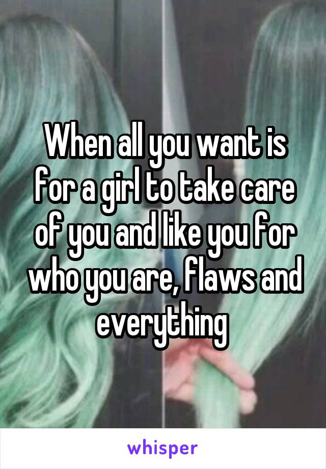 When all you want is for a girl to take care of you and like you for who you are, flaws and everything