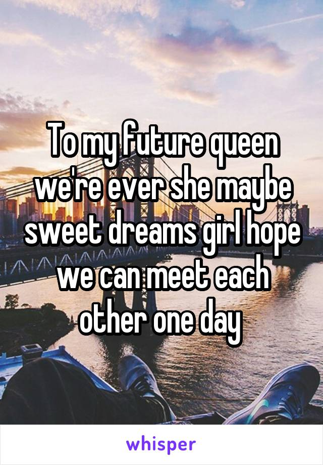 To my future queen we're ever she maybe sweet dreams girl hope we can meet each other one day