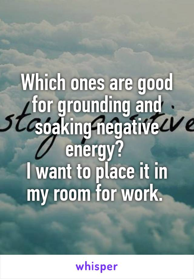 Which ones are good for grounding and soaking negative energy?  I want to place it in my room for work.
