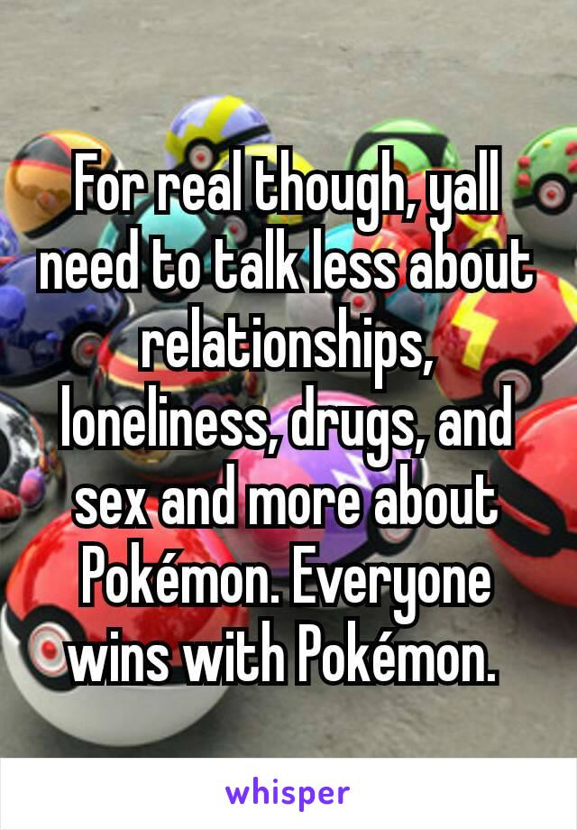 For real though, yall need to talk less about relationships, loneliness, drugs, and sex and more about Pokémon. Everyone wins with Pokémon.