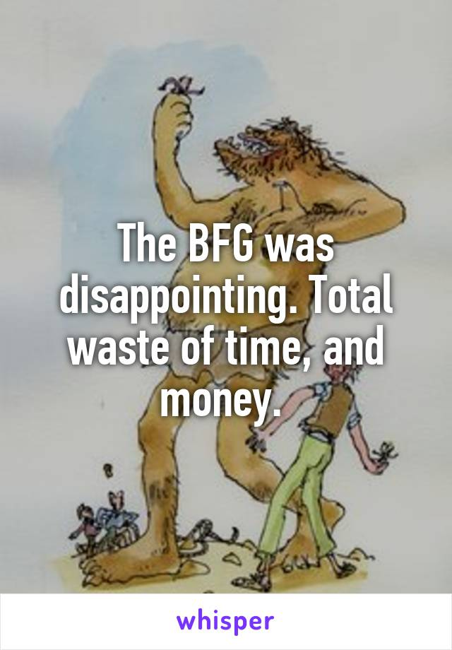 The BFG was disappointing. Total waste of time, and money.