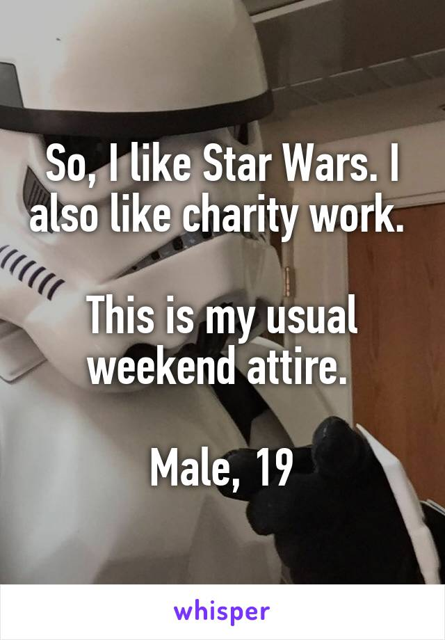 So, I like Star Wars. I also like charity work.   This is my usual weekend attire.   Male, 19