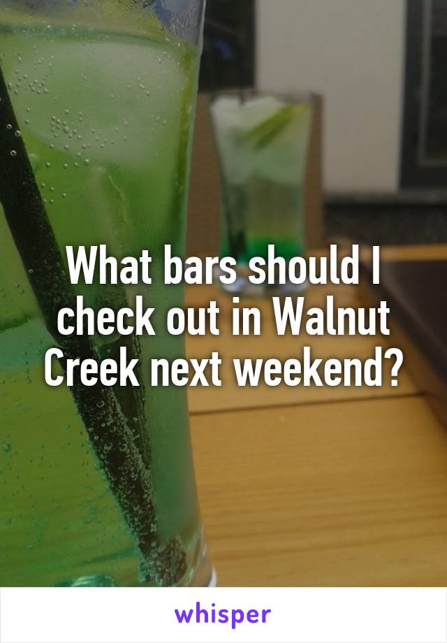 What bars should I check out in Walnut Creek next weekend?