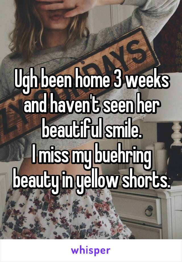 Ugh been home 3 weeks and haven't seen her beautiful smile. I miss my buehring beauty in yellow shorts.