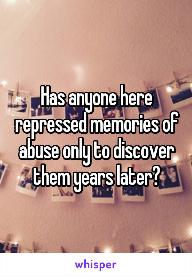 Has anyone here repressed memories of abuse only to discover them years later?