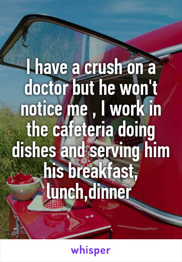 I have a crush on a doctor but he won't notice me , I work in the cafeteria doing dishes and serving him his breakfast, lunch,dinner