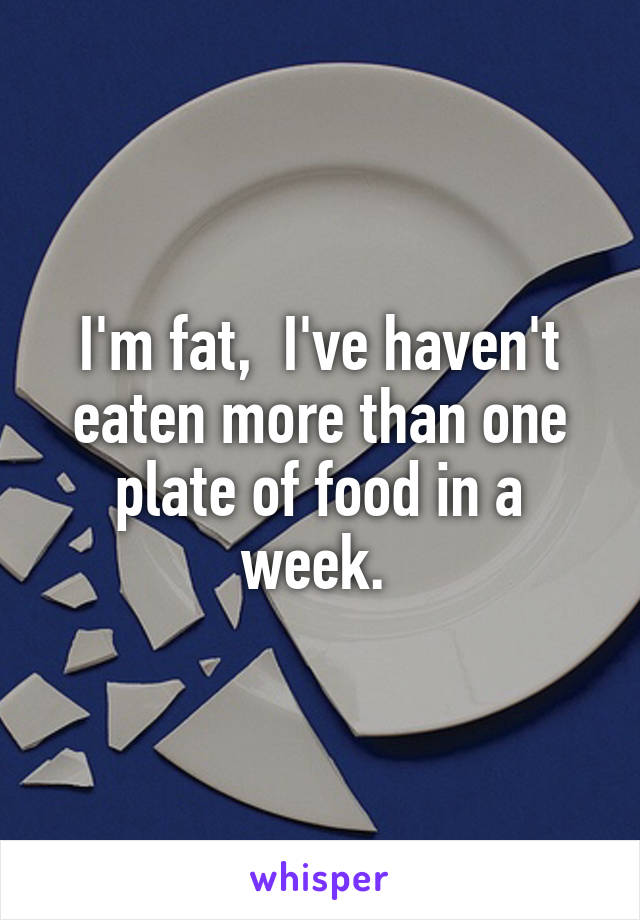 I'm fat,  I've haven't eaten more than one plate of food in a week.