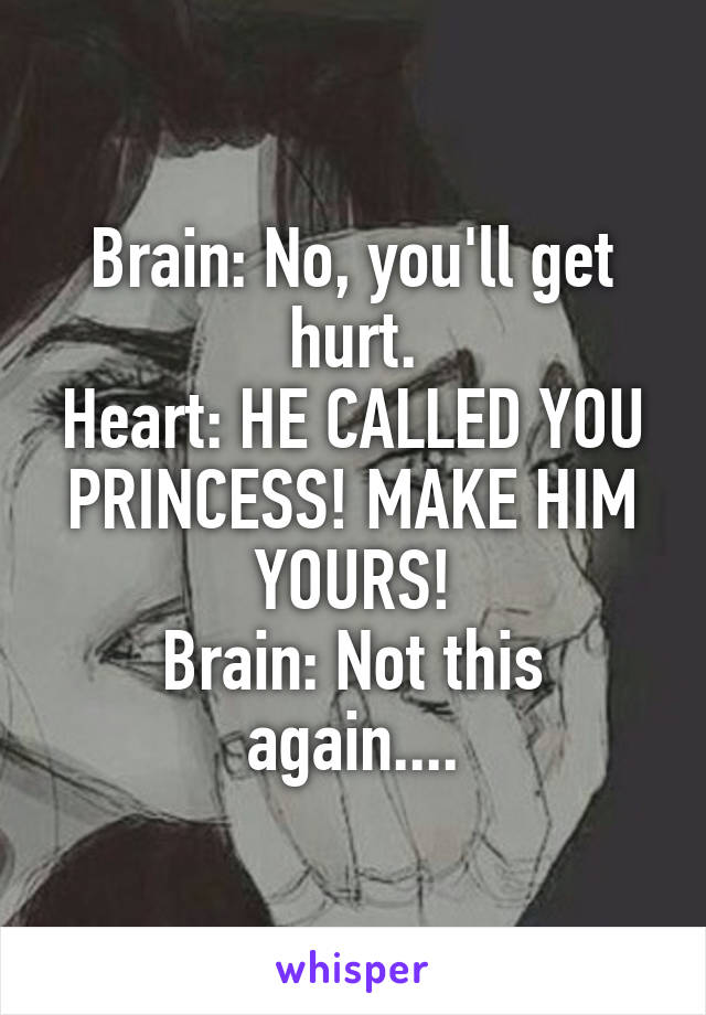 Brain: No, you'll get hurt. Heart: HE CALLED YOU PRINCESS! MAKE HIM YOURS! Brain: Not this again....
