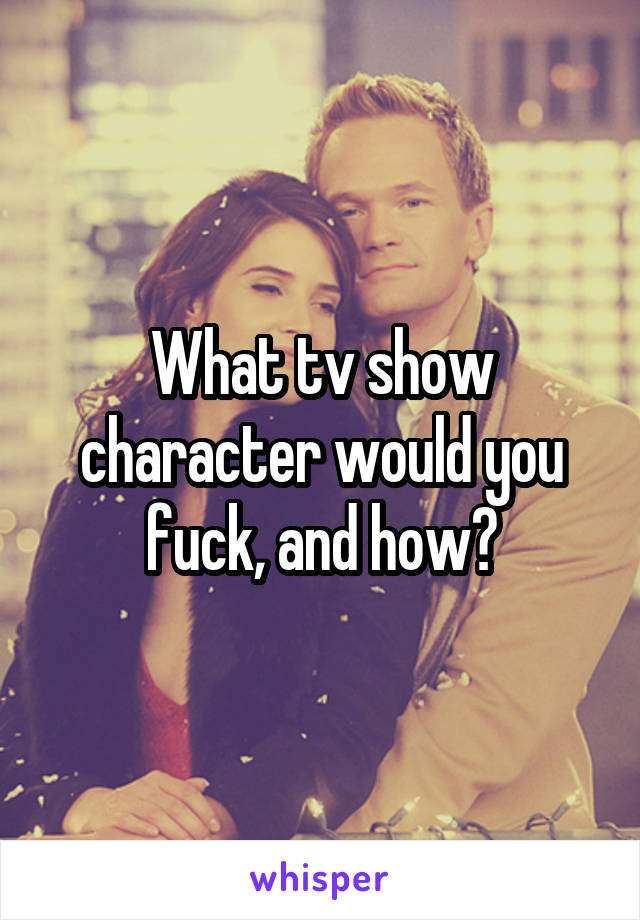 What tv show character would you fuck, and how?