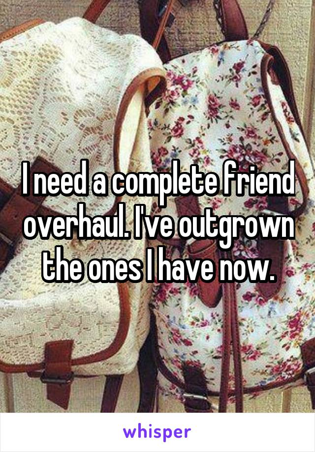I need a complete friend overhaul. I've outgrown the ones I have now.